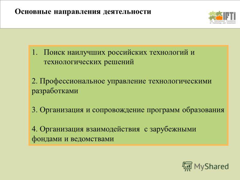 Основные направления деятельности 1.Поиск наилучших российских технологий и технологических решений 2. Профессиональное управление технологическими разработками 3. Организация и сопровождение программ образования 4. Организация взаимодействия с заруб