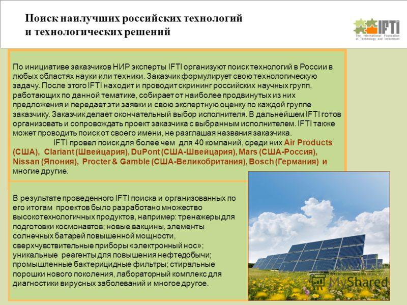 Поиск наилучших российских технологий и технологических решений По инициативе заказчиков НИР эксперты IFTI организуют поиск технологий в России в любых областях науки или техники. Заказчик формулирует свою технологическую задачу. После этого IFTI нах