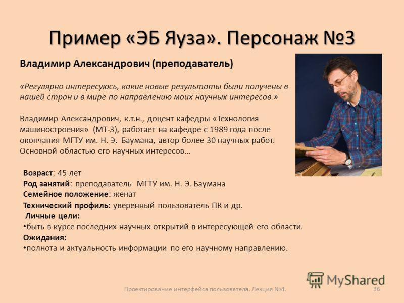 Пример «ЭБ Яуза». Персонаж 3 Проектирование интерфейса пользователя. Лекция 4.36 Владимир Александрович (преподаватель) «Регулярно интересуюсь, какие новые результаты были получены в нашей стран и в мире по направлению моих научных интересов.» Владим