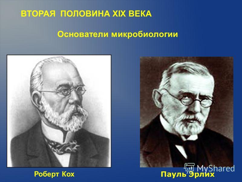 ВТОРАЯ ПОЛОВИНА XIX ВЕКА Основатели микробиологии Роберт Кох Пауль Эрлих