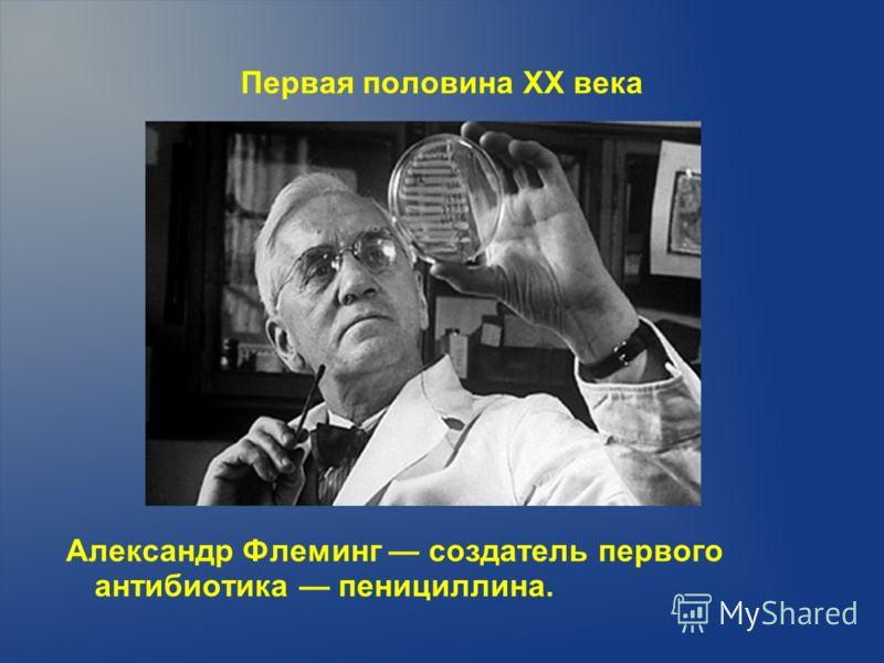 Первая половина XX века Александр Флеминг создатель первого антибиотика пенициллина.