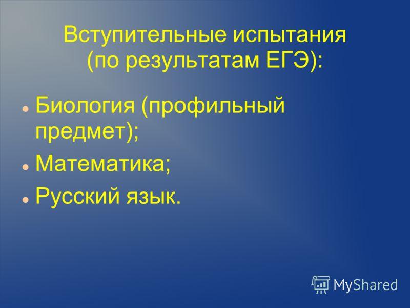 Вступительные испытания (по результатам ЕГЭ): Биология (профильный предмет); Математика; Русский язык.