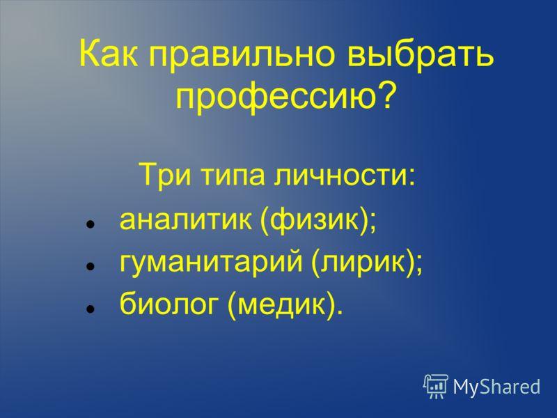 Как правильно выбрать профессию? Три типа личности: аналитик (физик); гуманитарий (лирик); биолог (медик).