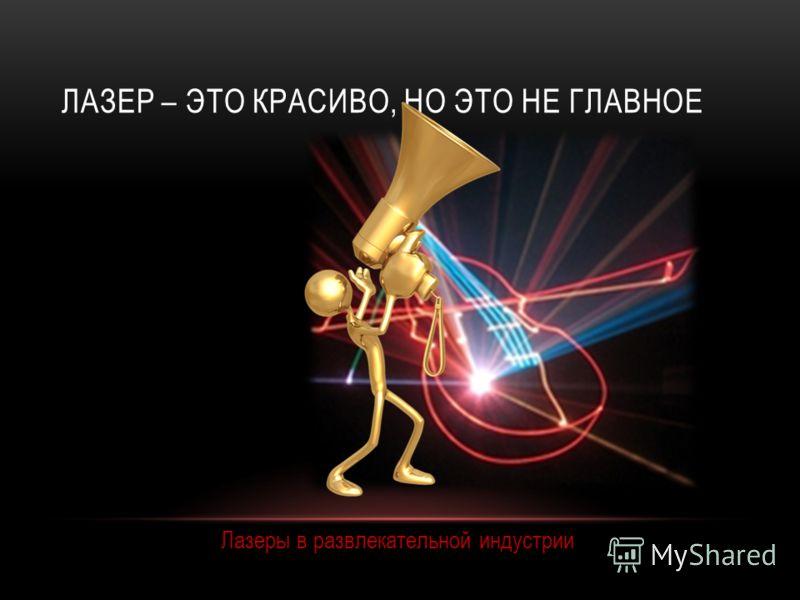 ЛАЗЕР – ЭТО КРАСИВО, НО ЭТО НЕ ГЛАВНОЕ Лазеры в развлекательной индустрии