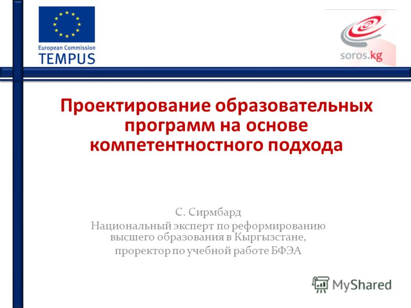 Проектирование образовательных программ на основе компетентностного подхода С. Сирмбард Национальный эксперт по реформированию высшего образования в Кыргызстане, проректор по учебной работе БФЭА