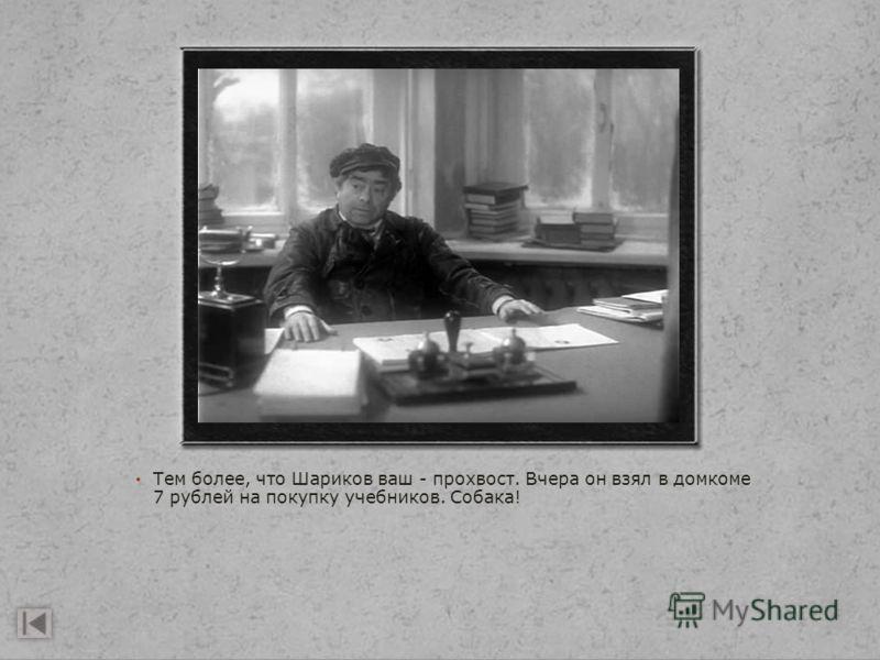 Тем более, что Шариков ваш - прохвост. Вчера он взял в домкоме 7 рублей на покупку учебников. Собака!