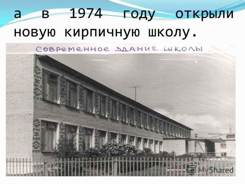 а в 1974 году открыли новую кирпичную школу.