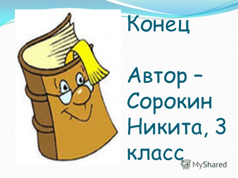 Конец Автор – Сорокин Никита, 3 класс