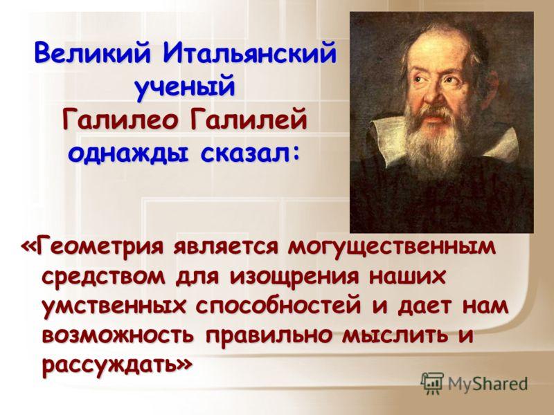 Великий Итальянский ученый Галилео Галилей однажды сказал: «Геометрия является могущественным средством для изощрения наших умственных способностей и дает нам возможность правильно мыслить и рассуждать»