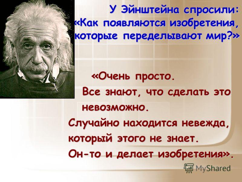У Эйнштейна спросили: «Как появляются изобретения, которые переделывают мир?» «Очень просто. «Очень просто. Все знают, что сделать это Все знают, что сделать это невозможно. невозможно. Случайно находится невежда, который этого не знает. Он-то и дела