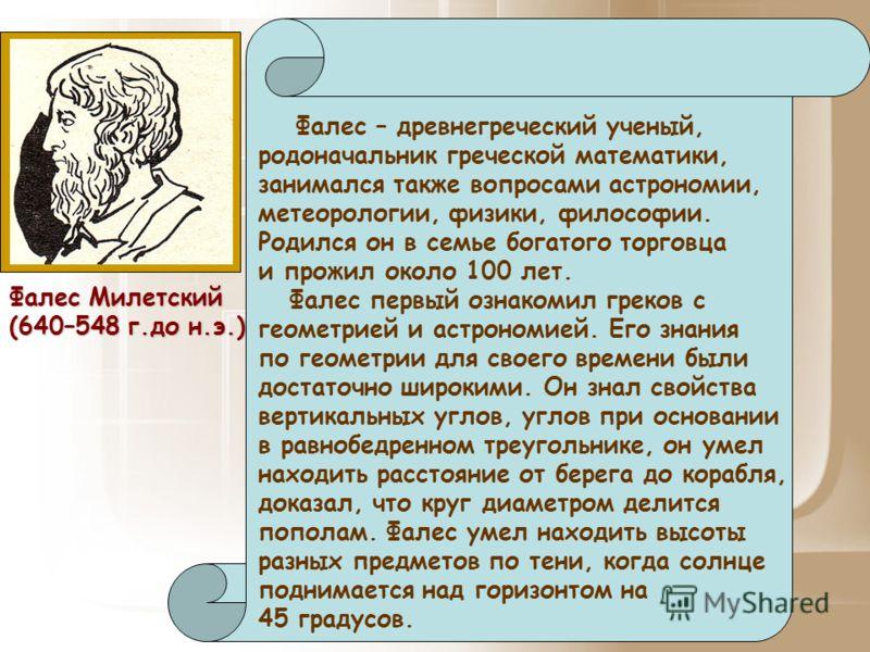Фалес Милетский (640–548 г.до н.э.) Фалес – древнегреческий ученый, родоначальник греческой математики, занимался также вопросами астрономии, метеорологии, физики, философии. Родился он в семье богатого торговца и прожил около 100 лет. Фалес первый о