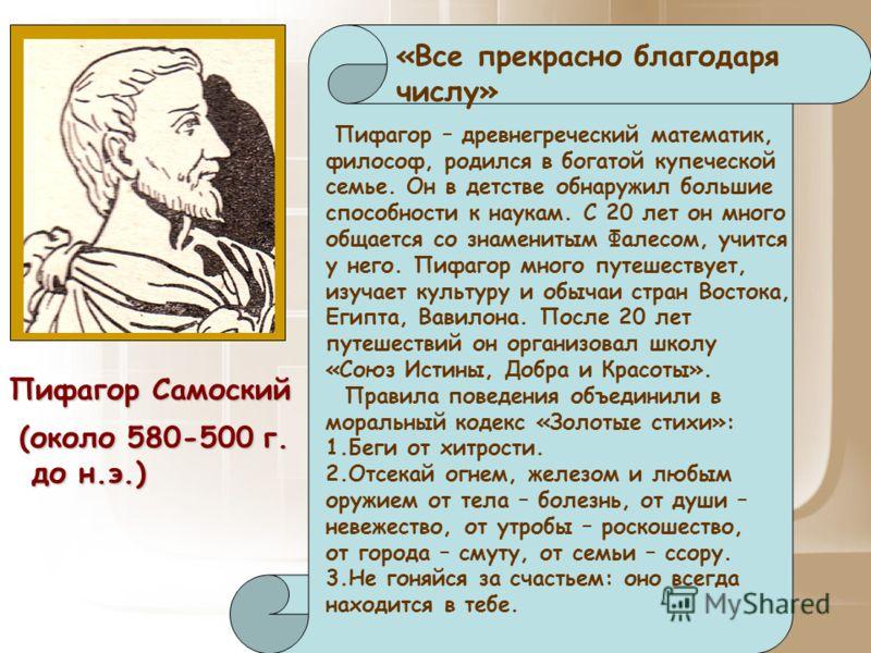 Пифагор Самоский «Все прекрасно благодаря числу» (около 580-500 г. до н.э.) до н.э.) Пифагор – древнегреческий математик, философ, родился в богатой купеческой семье. Он в детстве обнаружил большие способности к наукам. С 20 лет он много общается со