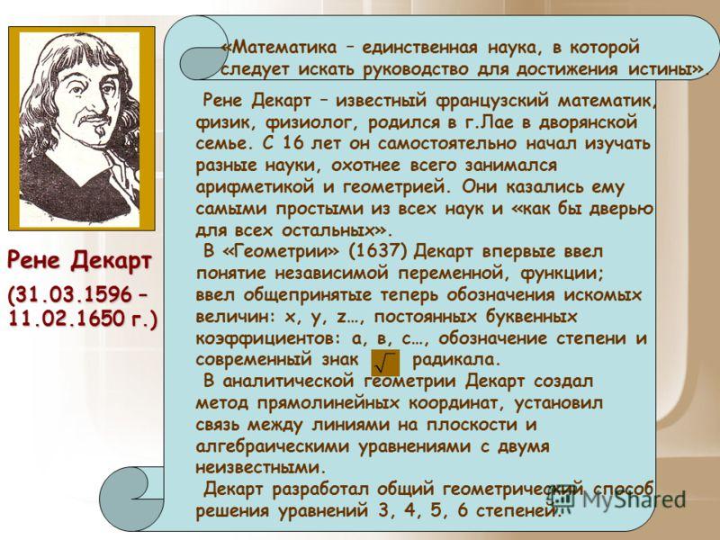 (31.03.1596 – 11.02.1650 г.) Рене Декарт – известный французский математик, физик, физиолог, родился в г.Лае в дворянской семье. С 16 лет он самостоятельно начал изучать разные науки, охотнее всего занимался арифметикой и геометрией. Они казались ему