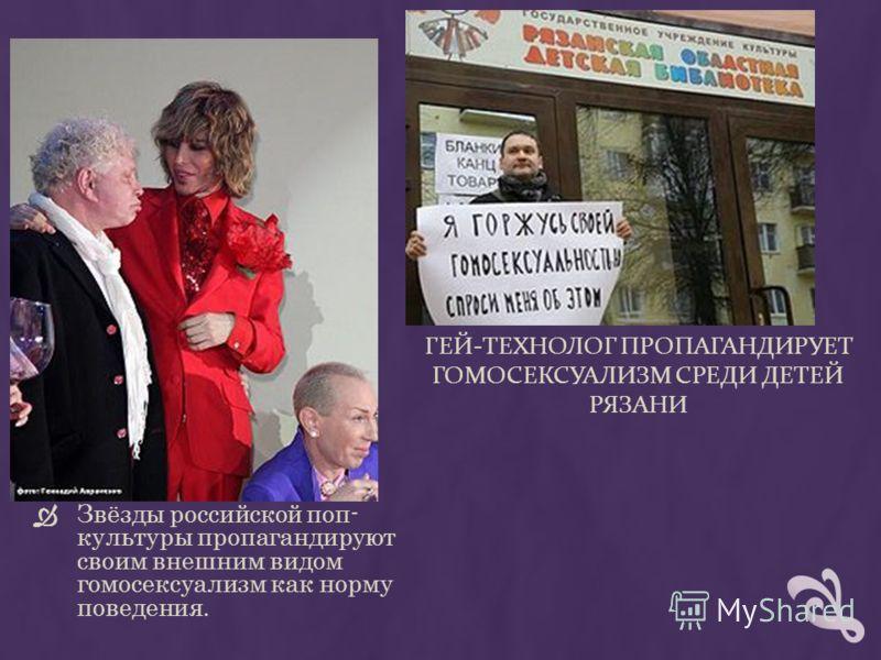 ГЕЙ-ТЕХНОЛОГ ПРОПАГАНДИРУЕТ ГОМОСЕКСУАЛИЗМ СРЕДИ ДЕТЕЙ РЯЗАНИ Звёзды российской поп- культуры пропагандируют своим внешним видом гомосексуализм как норму поведения.