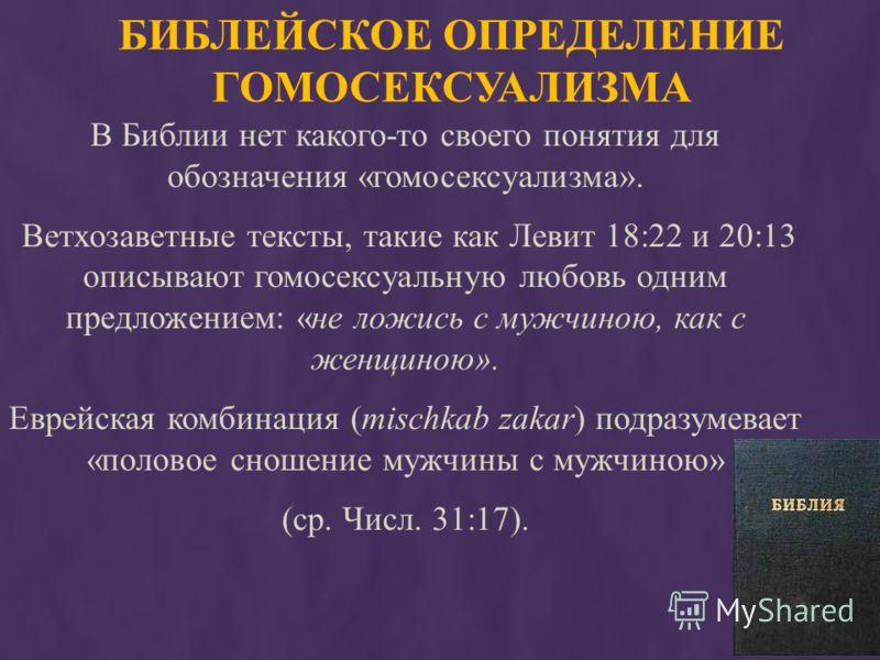 БИБЛЕЙСКОЕ ОПРЕДЕЛЕНИЕ ГОМОСЕКСУАЛИЗМА В Библии нет какого-то своего понятия для обозначения «гомосексуализма». Ветхозаветные тексты, такие как Левит 18:22 и 20:13 описывают гомосексуальную любовь одним предложением: «не ложись с мужчиною, как с женщ