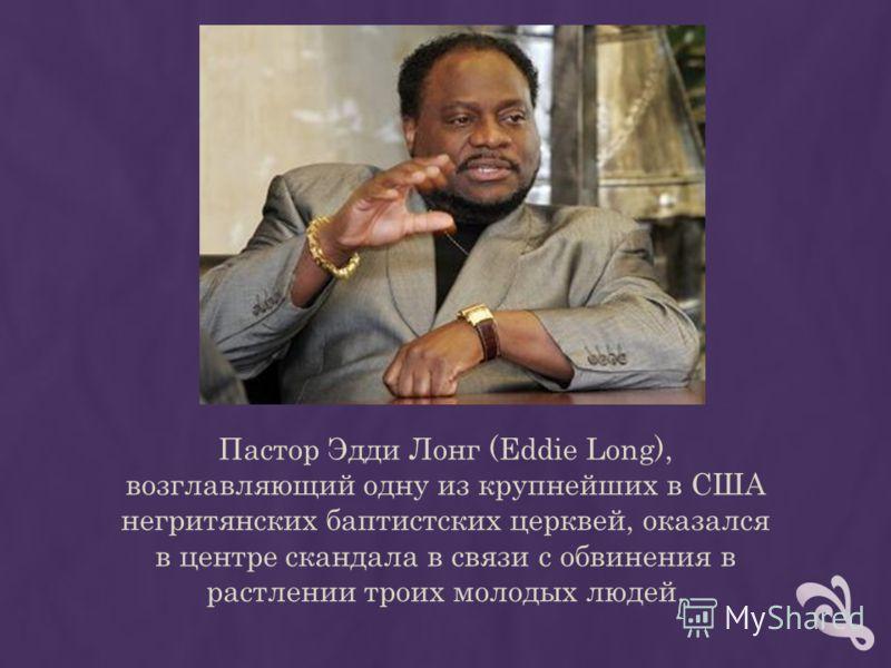 Пастор Эдди Лонг (Eddie Long), возглавляющий одну из крупнейших в США негритянских баптистских церквей, оказался в центре скандала в связи с обвинения в растлении троих молодых людей.