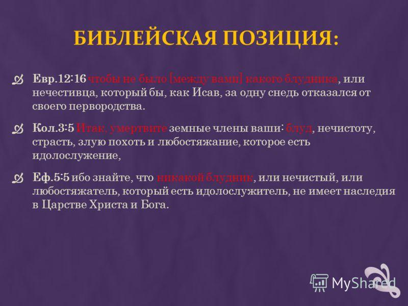 БИБЛЕЙСКАЯ ПОЗИЦИЯ: Евр.12:16 чтобы не было [между вами] какого блудника, или нечестивца, который бы, как Исав, за одну снедь отказался от своего первородства. Кол.3:5 Итак, умертвите земные члены ваши: блуд, нечистоту, страсть, злую похоть и любостя
