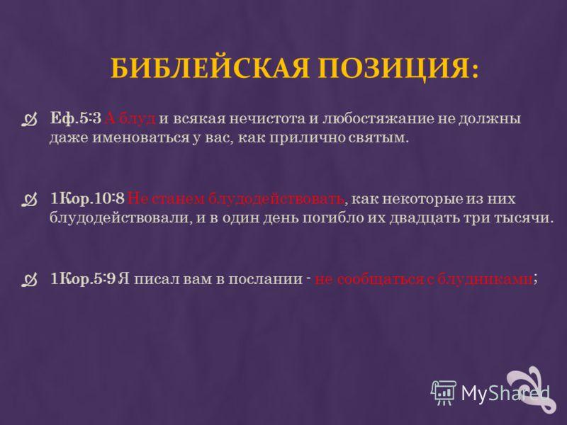 БИБЛЕЙСКАЯ ПОЗИЦИЯ: Еф.5:3 А блуд и всякая нечистота и любостяжание не должны даже именоваться у вас, как прилично святым. 1Кор.10:8 Не станем блудодействовать, как некоторые из них блудодействовали, и в один день погибло их двадцать три тысячи. 1Кор