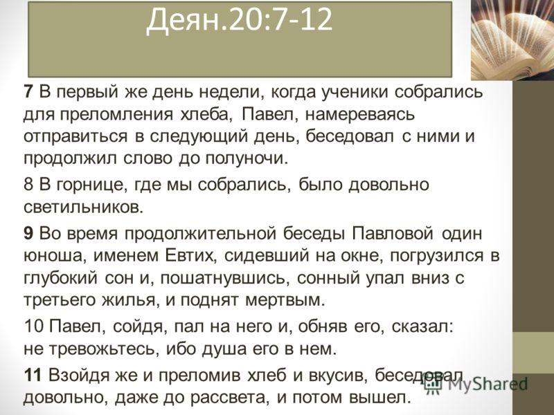 Деян.20:7-12 7 В первый же день недели, когда ученики собрались для преломления хлеба, Павел, намереваясь отправиться в следующий день, беседовал с ними и продолжил слово до полуночи. 8 В горнице, где мы собрались, было довольно светильников. 9 Во вр