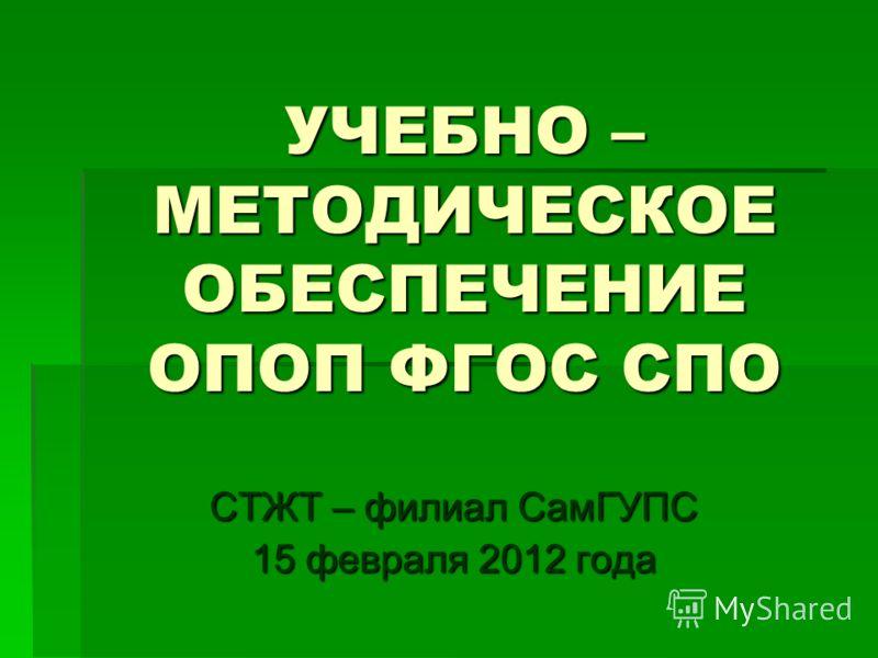 УЧЕБНО – МЕТОДИЧЕСКОЕ ОБЕСПЕЧЕНИЕ ОПОП ФГОС СПО СТЖТ – филиал СамГУПС 15 февраля 2012 года