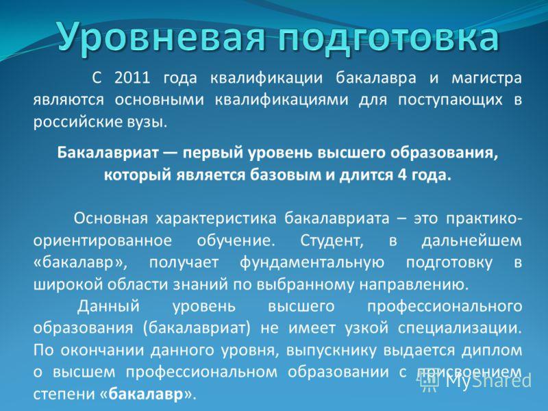 С 2011 года квалификации бакалавра и магистра являются основными квалификациями для поступающих в российские вузы. Бакалавриат первый уровень высшего образования, который является базовым и длится 4 года. Основная характеристика бакалавриата – это пр