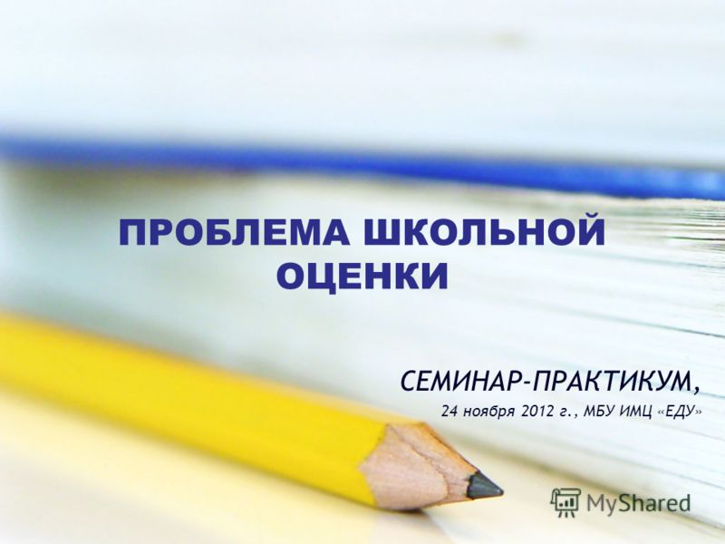 ПРОБЛЕМА ШКОЛЬНОЙ ОЦЕНКИ СЕМИНАР-ПРАКТИКУМ, 24 ноября 2012 г., МБУ ИМЦ «ЕДУ»