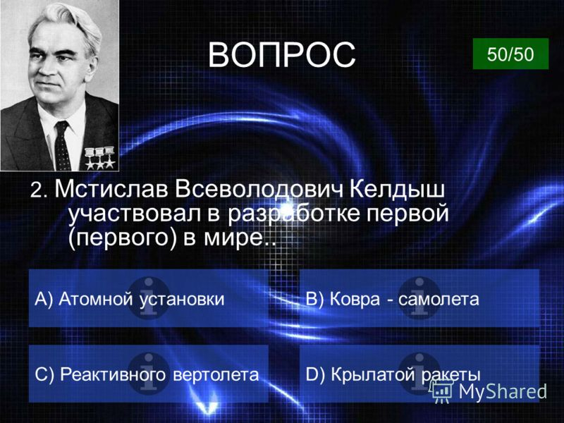 ВОПРОС 1.Кто из ученых в 1963 году был удостоин «Нобелевской премии математиков»? A) Колмогоров А.Н.B) Келдыш М.В. C) Чебышев П.Л.D) Никольский С.М. 50/50