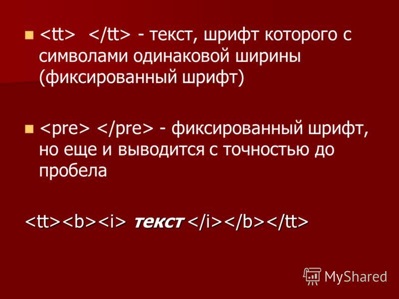 - текст, шрифт которого с символами одинаковой ширины (фиксированный шрифт) - фиксированный шрифт, но еще и выводится с точностью до пробела текст текст