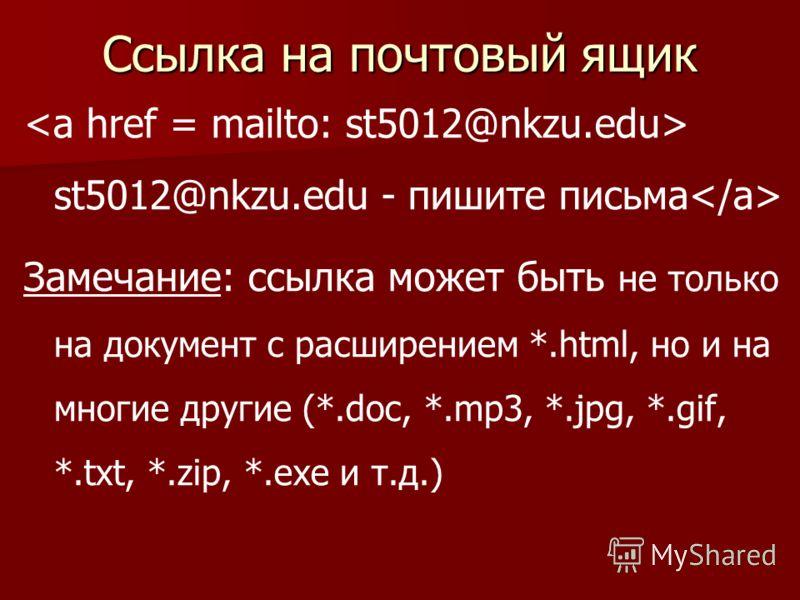 Ссылка на почтовый ящик st5012@nkzu.edu - пишите письма Замечание: ссылка может быть не только на документ с расширением *.html, но и на многие другие (*.doc, *.mp3, *.jpg, *.gif, *.txt, *.zip, *.exe и т.д.)