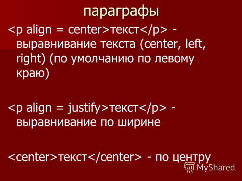 параграфы текст - выравнивание текста (center, left, right) (по умолчанию по левому краю) текст - выравнивание по ширине текст - по центру