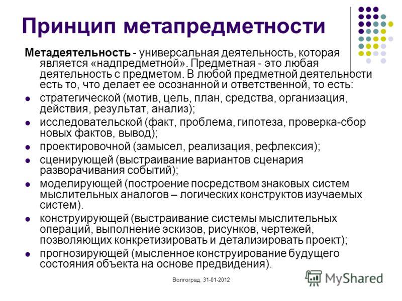 Волгоград, 31-01-2012 Принцип метапредметности Метадеятельность - универсальная деятельность, которая является «надпредметной». Предметная - это любая деятельность с предметом. В любой предметной деятельности есть то, что делает ее осознанной и ответ