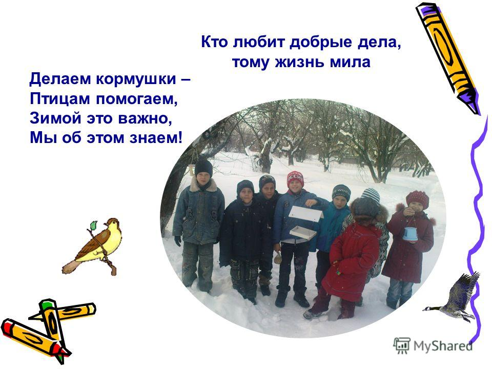 Делаем кормушки – Птицам помогаем, Зимой это важно, Мы об этом знаем! Кто любит добрые дела, тому жизнь мила