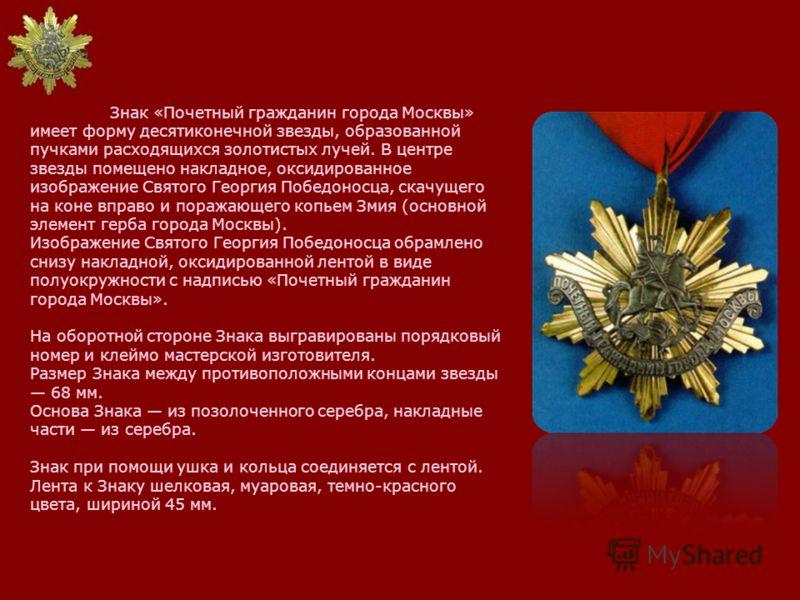 Знак «Почетный гражданин города Москвы» имеет форму десятиконечной звезды, образованной пучками расходящихся золотистых лучей. В центре звезды помещено накладное, оксидированное изображение Святого Георгия Победоносца, скачущего на коне вправо и пора
