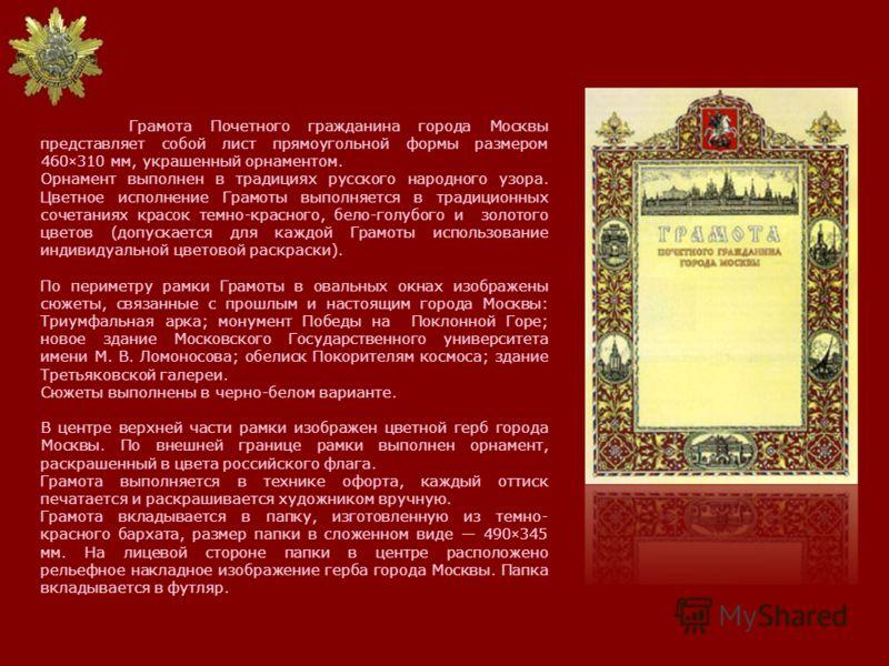 Грамота Почетного гражданина города Москвы представляет собой лист прямоугольной формы размером 460×310 мм, украшенный орнаментом. Орнамент выполнен в традициях русского народного узора. Цветное исполнение Грамоты выполняется в традиционных сочетания