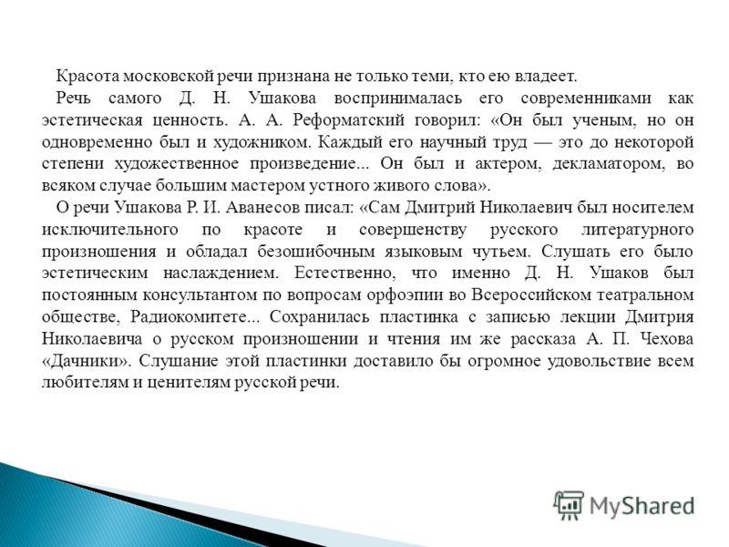 Красота московской речи признана не только теми, кто ею владеет. Речь самого Д. Н. Ушакова воспринималась его современниками как эстетическая ценность. А. А. Реформатский говорил: «Он был ученым, но он одновременно был и художником. Каждый его научны