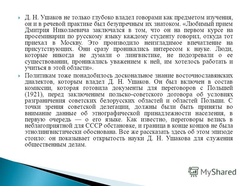 Д. Н. Ушаков не только глубоко владел говорами как предметом изучения, он и в речевой практике был безупречным их знатоком. «Любимый прием Дмитрия Николаевича заключался в том, что он на первом курсе на просеминарии по русскому языку каждому студенту