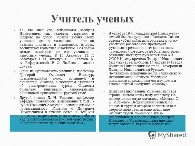 Те, кто знал его, вспоминают Дмитрия Николаевича как человека открытого и щедрого на добро. Ушаков любил своих учеников, «своих мальчиков» - так он называл студентов и аспирантов, которых воспитывал терпеливо и тактично. Вот имена только некоторых из