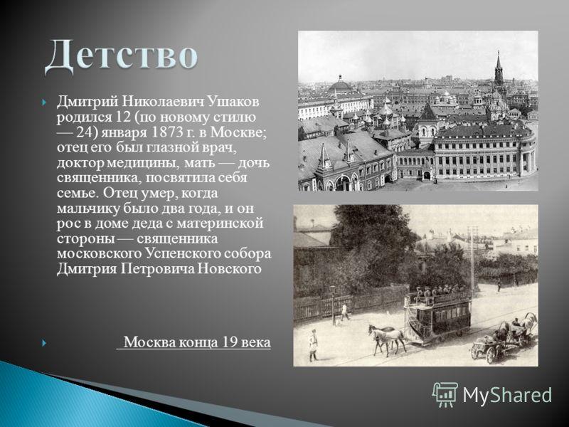 Дмитрий Николаевич Ушаков родился 12 (по новому стилю 24) января 1873 г. в Москве; отец его был глазной врач, доктор медицины, мать дочь священника, посвятила себя семье. Отец умер, когда мальчику было два года, и он рос в доме деда с материнской сто