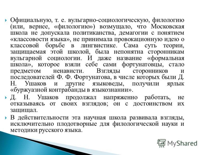 Официальную, т. е. вульгарно-социологическую, филологию (или, вернее, «филологию») возмущало, что Московская школа не допускала политиканства, демагогии с понятием «классовости языка», не принимала провокационную идею о классовой борьбе в лингвистике
