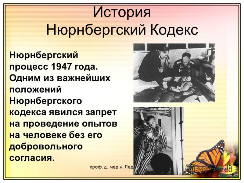 проф. д. мед.н. Ледощук Б.А.10 История Нюрнбергский Кодекс Нюрнбергский процесс 1947 года. Одним из важнейших положений Нюрнбергского кодекса явился запрет на проведение опытов на человеке без его добровольного согласия.