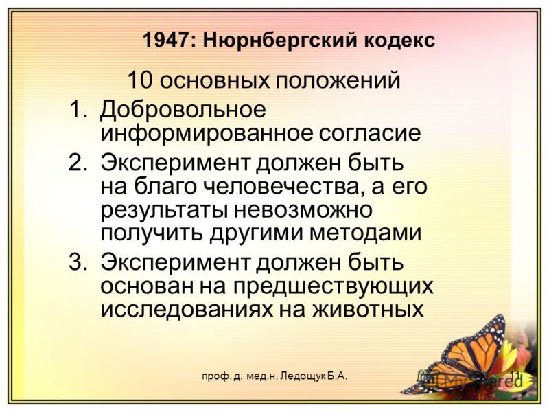 проф. д. мед.н. Ледощук Б.А.11 10 основных положений 1.Добровольное информированное согласие 2.Эксперимент должен быть на благо человечества, а его результаты невозможно получить другими методами 3.Эксперимент должен быть основан на предшествующих ис