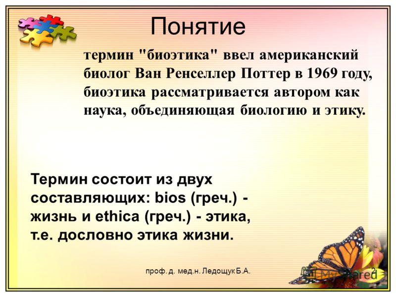 проф. д. мед.н. Ледощук Б.А.2 Понятие Термин состоит из двух составляющих: bios (греч.) - жизнь и ethica (греч.) - этика, т.е. дословно этика жизни. термин