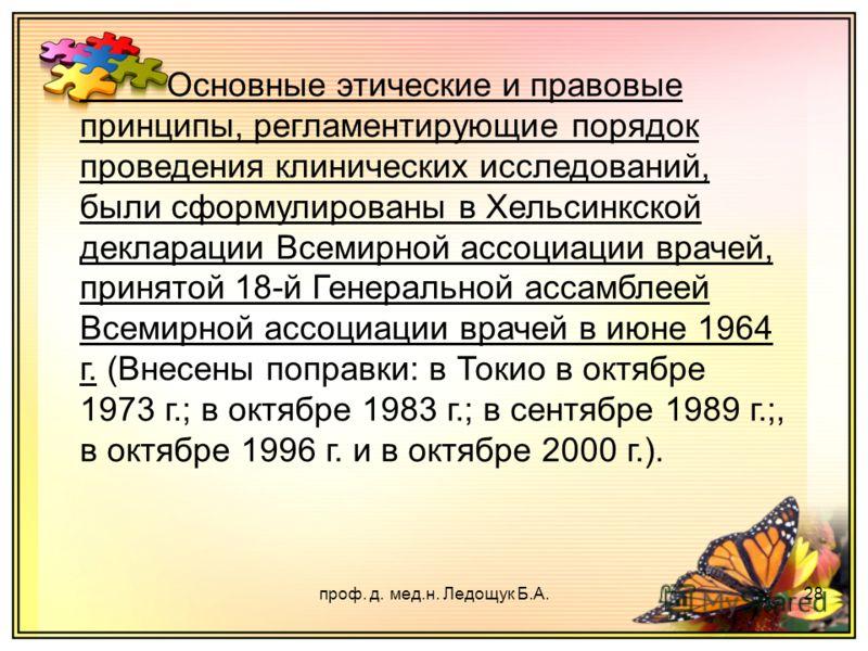 проф. д. мед.н. Ледощук Б.А.28 Основные этические и правовые принципы, регламентирующие порядок проведения клинических исследований, были сформулированы в Хельсинкской декларации Всемирной ассоциации врачей, принятой 18-й Генеральной ассамблеей Всеми