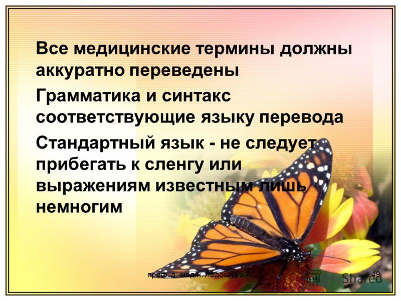 проф. д. мед.н. Ледощук Б.А.49 Все медицинские термины должны аккуратно переведены Грамматика и синтакс соответствующие языку перевода Стандартный язык - не следует прибегать к сленгу или выражениям известным лишь немногим