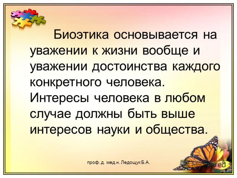 проф. д. мед.н. Ледощук Б.А.6 Биоэтика основывается на уважении к жизни вообще и уважении достоинства каждого конкретного человека. Интересы человека в любом случае должны быть выше интересов науки и общества.