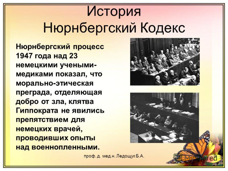 проф. д. мед.н. Ледощук Б.А.9 История Нюрнбергский Кодекс Нюрнбергский процесс 1947 года над 23 немецкими учеными- медиками показал, что морально-этическая преграда, отделяющая добро от зла, клятва Гиппократа не явились препятствием для немецких врач
