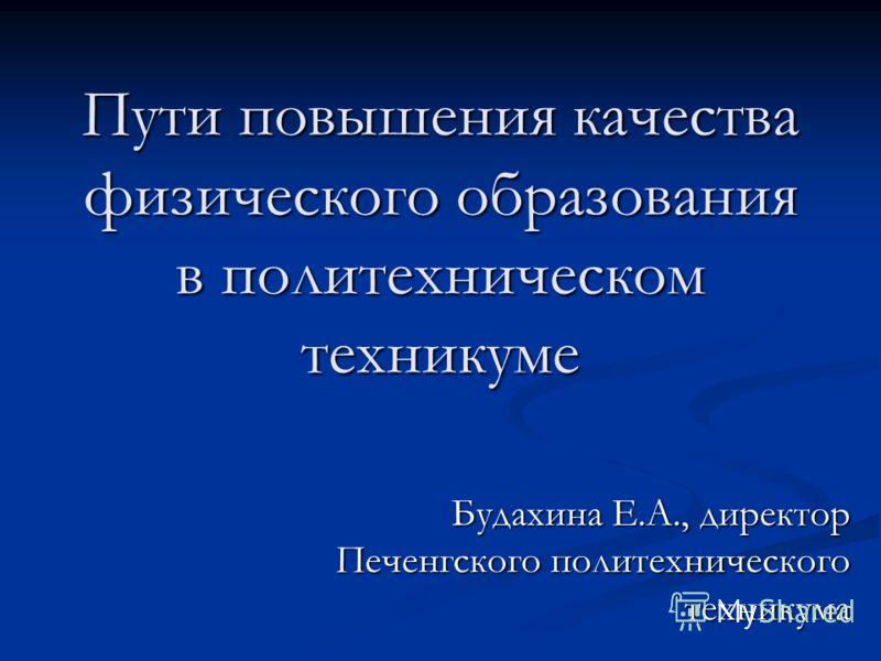 Пути повышения качества физического образования в политехническом техникуме Будахина Е.А., директор Печенгского политехнического техникума