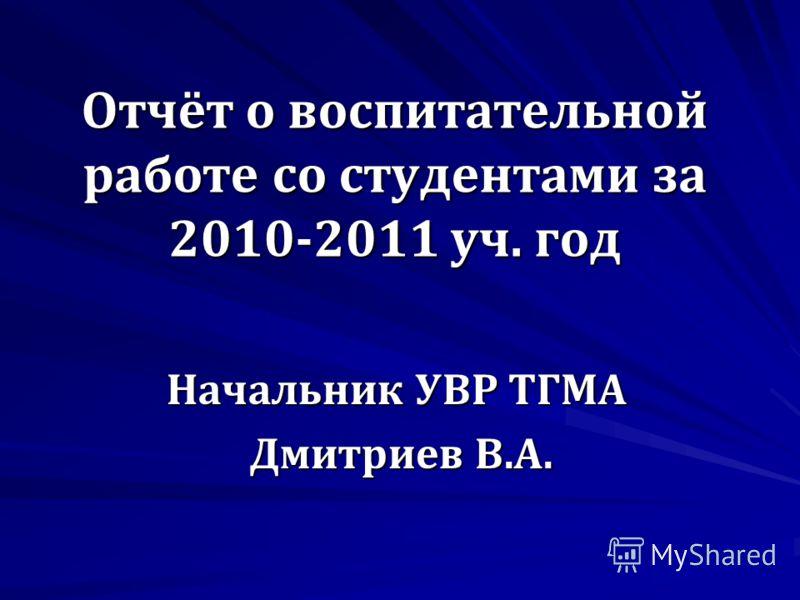 Отчёт о воспитательной работе со студентами за 2010-2011 уч. год Начальник УВР ТГМА Дмитриев В.А. Дмитриев В.А.