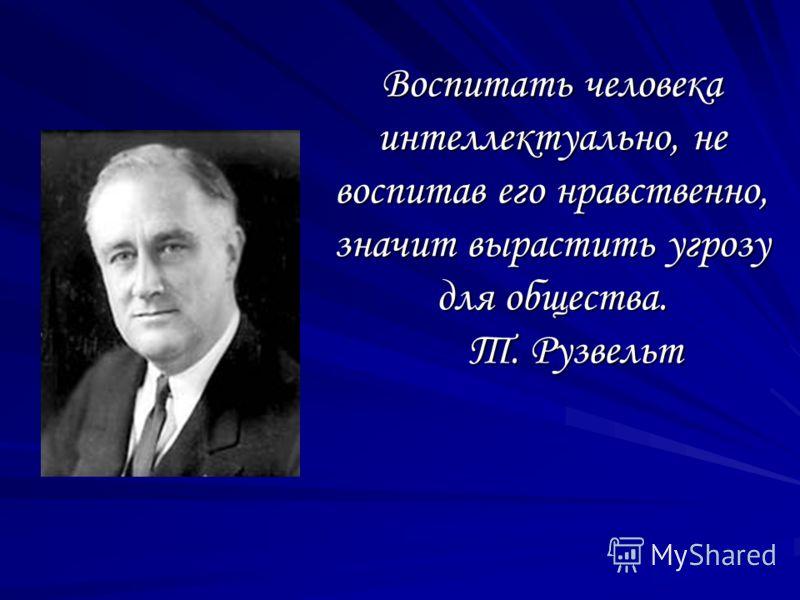 Воспитать человека интеллектуально, не воспитав его нравственно, значит вырастить угрозу для общества. Т. Рузвельт