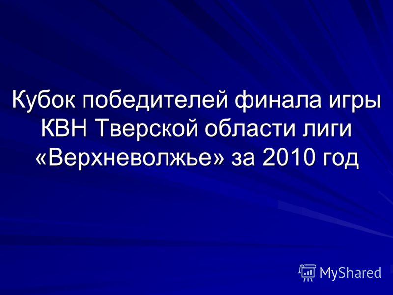Кубок победителей финала игры КВН Тверской области лиги «Верхневолжье» за 2010 год